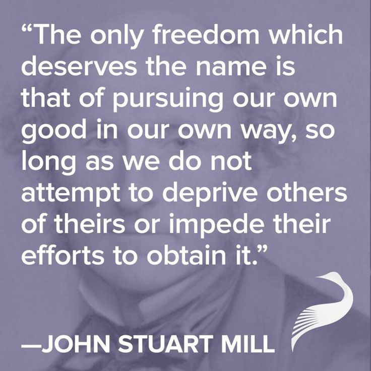"""""""The only freedom which deserves the name is that of pursuing our own good in our our own way, so long as we do not attempt to deprive others of theirs or impede their efforts to obtain it."""" - John Stuart Mill"""