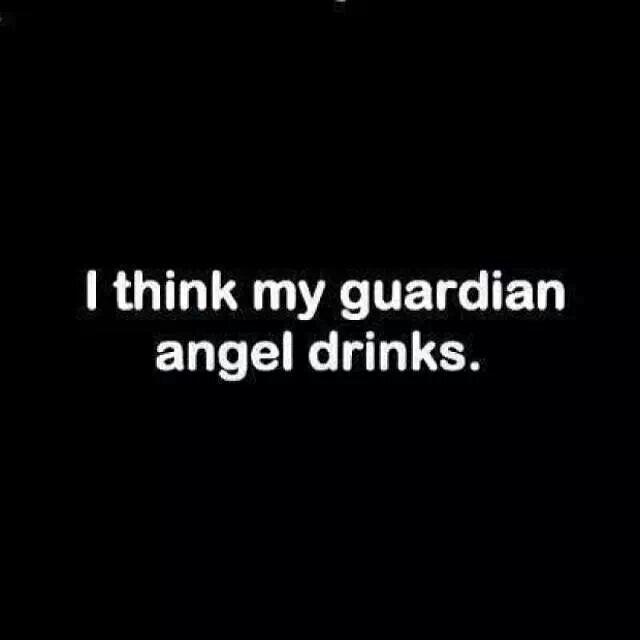 """I think my guardian angel drinks"""
