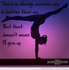 there is always some one better than me yes it bothers me but I never give up and keep going and push myself and try my best