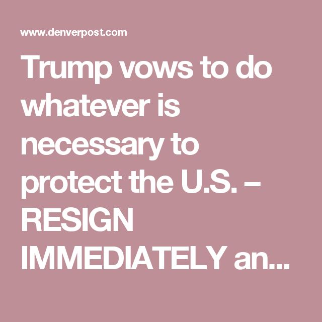 Trump vows to do whatever is necessary to protect the U.S. – RESIGN IMMEDIATELY and take your trash GOP party with you. The grown-ups will take over and eventually - not immediately -   diplomacy will make US safe. By abdicating the leadership role and making aMEriKKKa small and petty and mean again, you guarantee disaster.