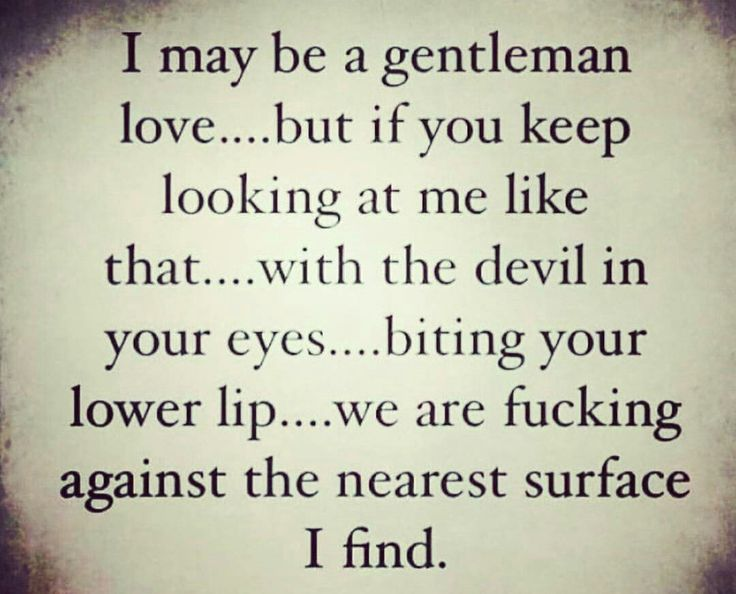 I may be a gentleman but keep bitting your lip...