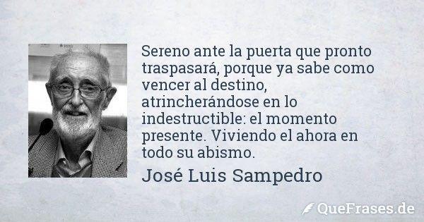 Jose Luis Sampedro. Sereno ante la puerta que pronto traspasará, porque ya sabe como vencer al destino, atrincherándose en lo indestructible: el momento presente. Viviendo el ahora en todo su abismo.