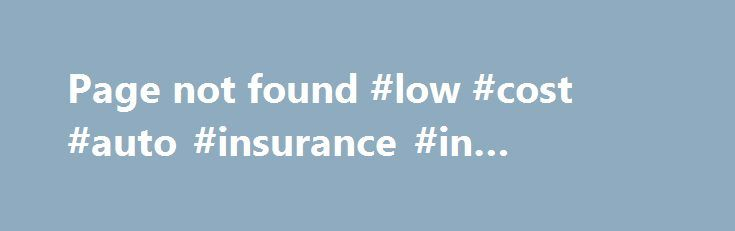 """Page not found #low #cost #auto #insurance #in #california http://cameroon.remmont.com/page-not-found-low-cost-auto-insurance-in-california/  # Page not found a second look."""" California has also established a low-costinsuranceprogram for low -income drivers. of prices charged by insurance companies and create low-costinsuranceprograms for qualifying drivers. http://www.pewtrusts.org/en/research-and-analysis/blogs/stateline/2015/08/28/some-states-take-aim-at-discriminatory-auto-insurance…"""