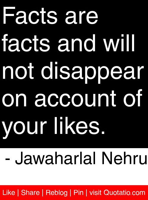 Facts are facts and will not disappear on account of your likes. - Jawaharlal Nehru #quotes #quotations