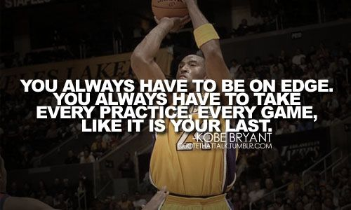 """Kobe Bryant Inspirational / Motivational Quote - """"You always have to be on edge. You always have to take every practice, every game, like it is your last."""" #NBA #Lakers #LALakers"""