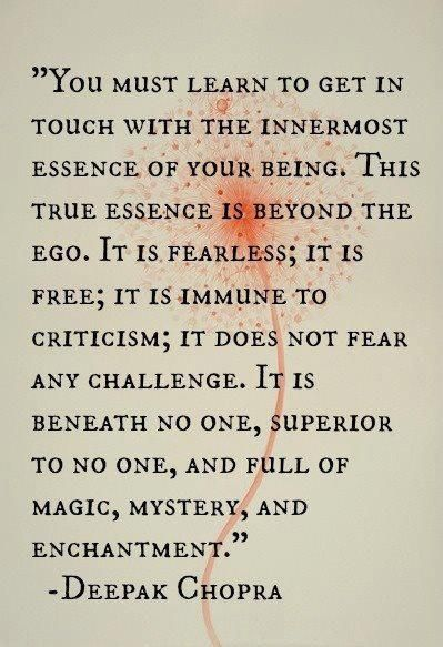 """""""You must learn to get in touch with the inner-most Essence of your Being. This True Essence is beyond ego. It is fearless; it is free; it is immune to criticism; it does not fear any challenge. It is beneath no one, superior to no one, and full of magic, mystery and enchantment."""" ~ Deepak Chopra"""