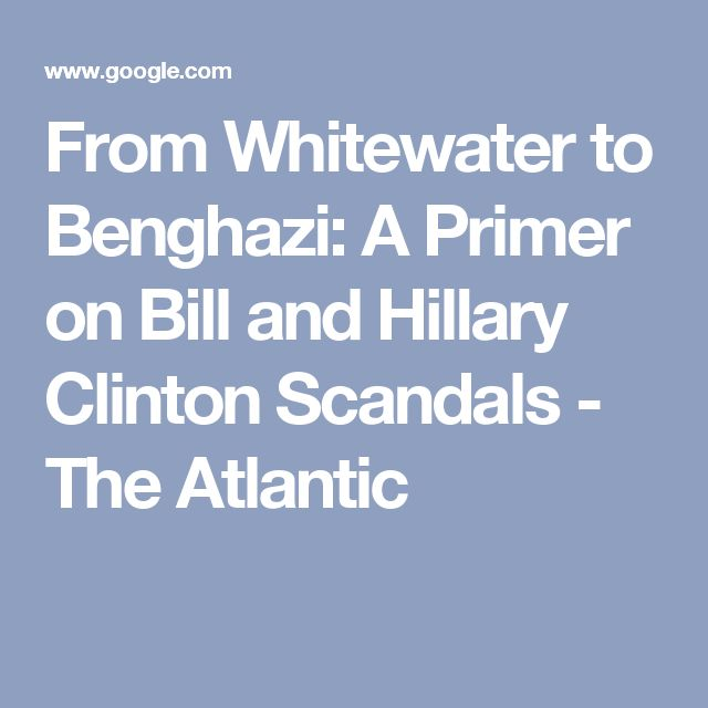 From Whitewater to Benghazi: A Primer on Bill and Hillary Clinton Scandals - The Atlantic
