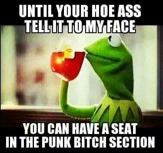 Yes babymama if you cant say it to my face have a sit in the punk bitch section L.A.S haha