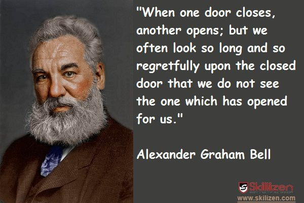 """""""When one door closes,another opens; but we often look so long and so regretfully upon the closed door that we do not see the one which has opened for us.""""- Alexander Graham Bell"""