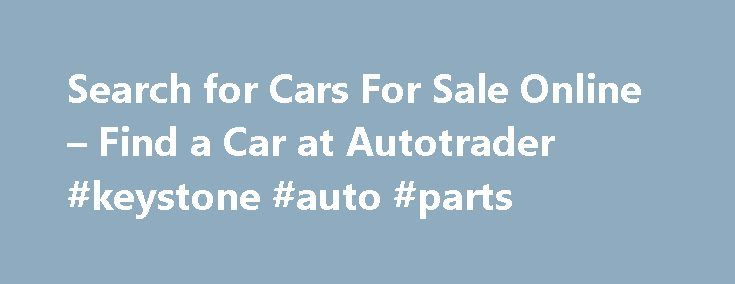 Search for Cars For Sale Online – Find a Car at Autotrader #keystone #auto #parts http://auto.nef2.com/search-for-cars-for-sale-online-find-a-car-at-autotrader-keystone-auto-parts/  #auto online # Features Convenience / Comfort 3rd Row Seats Backup Camera Cruise Control Keyless Entry Multi-zone Climate Control Power Locks Power Windows Steering Wheel Controls Luxury Heated Seats Leather Seats Premium Wheels Sunroof Entertainment / Technology Bluetooth, Hands-Free CD Player DVD Player…