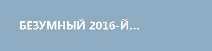 БЕЗУМНЫЙ 2016-Й… http://rusdozor.ru/2016/12/31/bezumnyj-2016-j/  Два года назад я верил в то, что все это ненадолго. Себе, своим близким, друзьям, газетам и телевизорам я уверенно твердил одно и то же: Ложь не может быть настолько сильной, чтобы продержаться долго. Украинцы не могут быть настолько безумны, ...