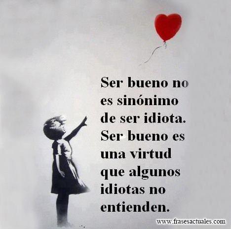 Ser bueno no es sinónimo de ser idiota. Ser bueno es una virtud que algunos idiotas no entienden.
