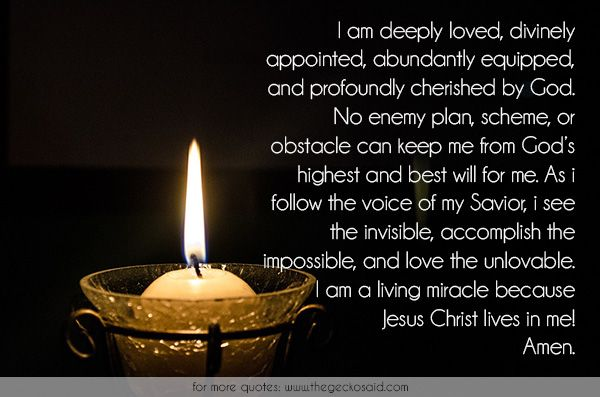 I am deeply loved, divinely appointed, abundantly equipped, and profoundly cherished by God. No enemy plan, scheme, or obstacle can keep me from God's highest and best will for me. As i follow the voice of my Savior, i see the invisible, accomplish the impossible, and love the unlovable. I am a living miracle because Jesus Christ lives in me! Amen.  #abundantly #appointed #cherished #christ #divinly #enemy #equipped #god #impossible #jesus #love #obstacle #profoundly