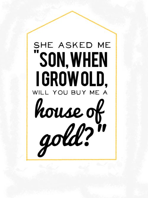 "She asked me son "" son when I grow old, will you buy me a house of gold?""  ...house of gold 