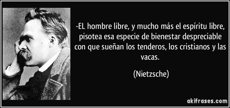 -EL hombre libre, y mucho más el espíritu libre, pisotea esa especie de bienestar despreciable con que sueñan los tenderos, los cristianos y las vacas. (Nietzsche)