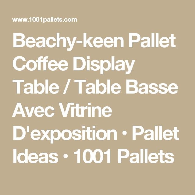 Beachy-keen Pallet Coffee Display Table / Table Basse Avec Vitrine D'exposition • Pallet Ideas • 1001 Pallets