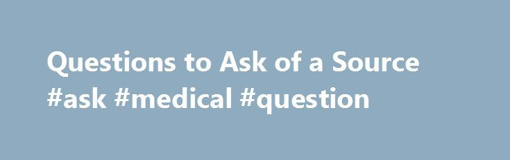 Questions to Ask of a Source #ask #medical #question http://questions.remmont.com/questions-to-ask-of-a-source-ask-medical-question/  #ask who # Questions to Ask of a Source A historian will ask a variety of questions in order to find out historical information about a source. The same questions can be asked of either a Primary Source or a Secondary Source. There are six key questions to ask: WHO? WHERE? WHAT? WHEN? HOW? WHY?...
