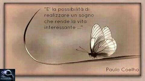 E' la possibilità di realizzare un sogno che rende la vita interessante. •Paulo Coelho•