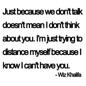 """Just because we don't talk doesn't mean I don't think about you. I'm just trying to distance myself because I know I can't have you."" Wiz Khalifa Story of my summer..."