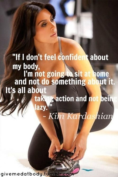 I do NOT like Kim Kardashian and I think her entire family are a bunch of greedy money grubbers, but this is a good fitness quote.