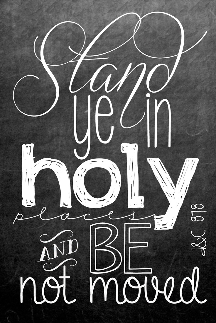 """Stand ye in holy places and be not moved untill the day of the Lord come for behold it cometh quickly. D 87:8"""
