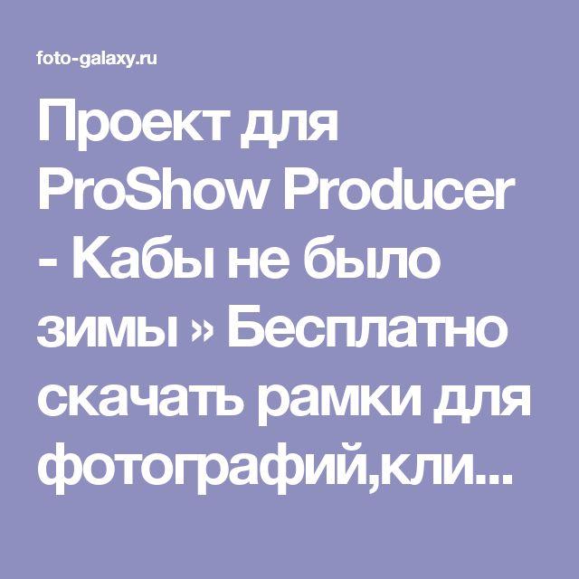 Проект для ProShow Producer - Кабы не было зимы » Бесплатно скачать рамки для фотографий,клипарт,шрифты,шаблоны для Photoshop,костюмы,рамки для фотошопа,обои,фоторамки,DVD обложки,футажи,свадебные футажи,детские футажи,школьные футажи,видеоредакторы,видеоуроки,скрап-наборы