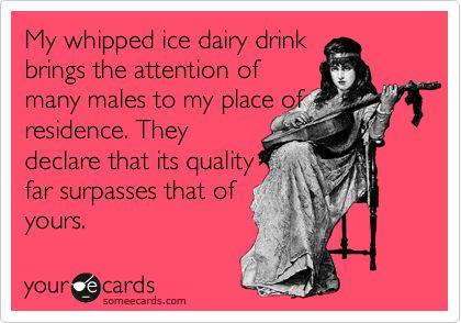 my milkshake brings all the boys to the yard!  lmbo