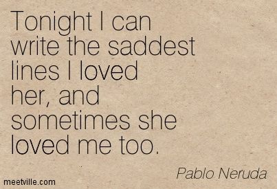 pablo neruda tonight i can write the saddest line Poema 20 is a great poem from pablo neruda that is the thinking of a man in love trying to talk with his great love all about the spanish language spanish language tonight i can write the saddest lines write, for example, the night is starry.