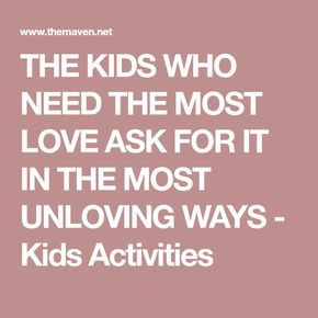 THE KIDS WHO NEED THE MOST LOVE ASK FOR IT IN THE MOST UNLOVING WAYS - Kids Activities