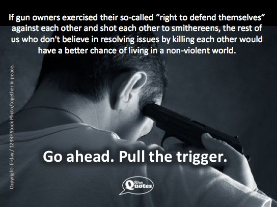 Go ahead. Pull the trigger. ~ #SheQuotes #Quote #power #control #guns #violence