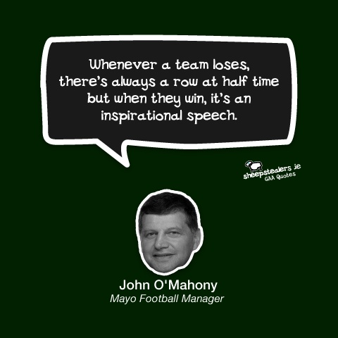 """Whenever a team loses, there's always a row at half time but when they win, it's an inspirational speech."" – John O'Mahony (Mayo Football Manager)"