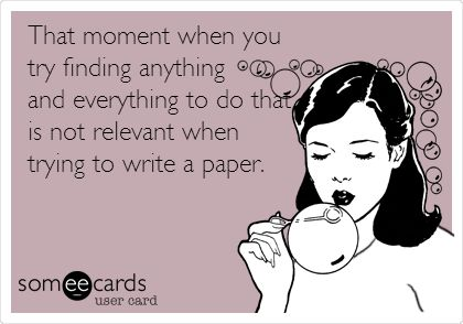 That moment when you try finding anything and everything to do that is not relevant when trying to write a paper.