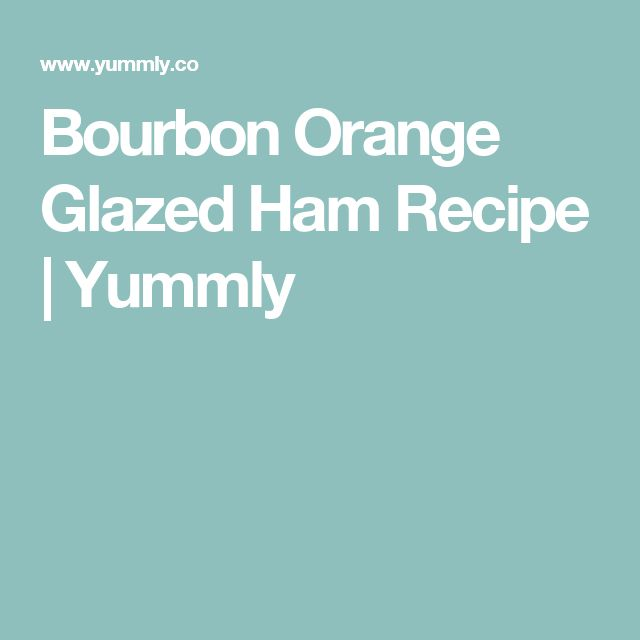 Bourbon Orange Glazed Ham Recipe | Yummly