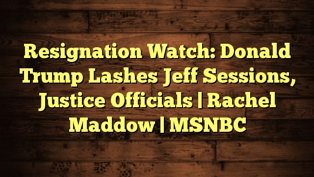 cool Resignation Watch: Donald Trump Lashes Jeff Sessions, Justice Officials | Rachel Maddow | MSNBC