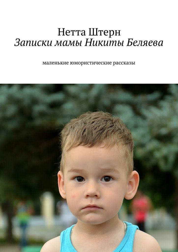 Записки мамы Никиты Беляева - Нетта Штерн — Ridero