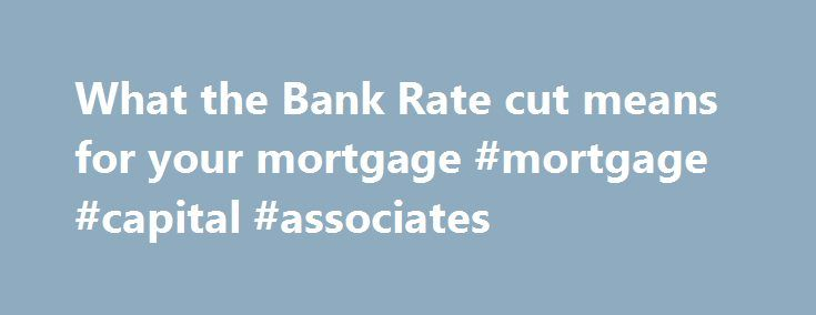 What the Bank Rate cut means for your mortgage #mortgage #capital #associates http://money.remmont.com/what-the-bank-rate-cut-means-for-your-mortgage-mortgage-capital-associates/  #bank rate mortgage # What the Bank Rate cut means for your mortgage 10 August 2016 • 12:16pm H undreds of thousands of homeowners have just had their monthly mortgage repayments reduced. The Bank of England cut official interest rates from 0.5pc to 0.25pc today, meaning that borrowers with tracker mortgages will…
