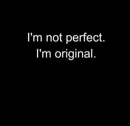 There is not such thing as perfection. Everyone has their own definition. The world would be an extremely boring place to live in, if everyone was the same. Who wants to be perfect, when you can be original instead?