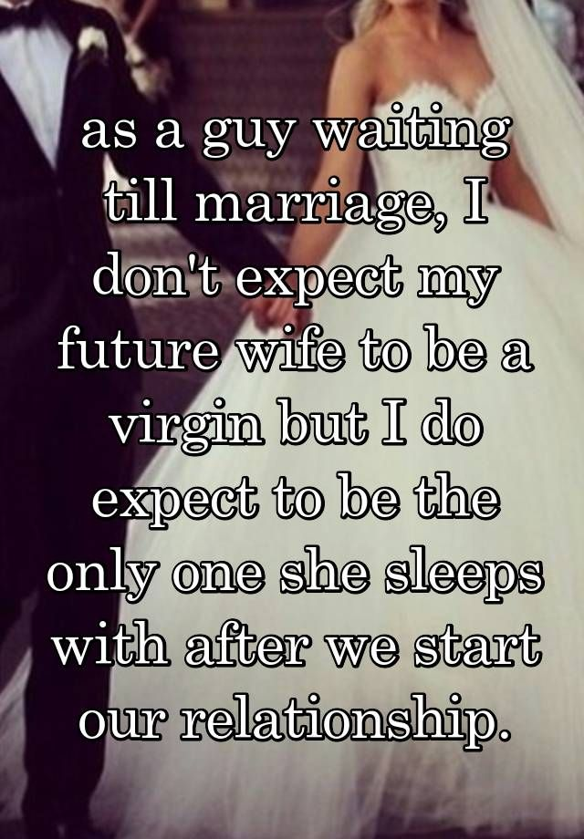 """as a guy waiting till marriage, I don't expect my future wife to be a virgin but I do expect to be the only one she sleeps with after we start our relationship."""