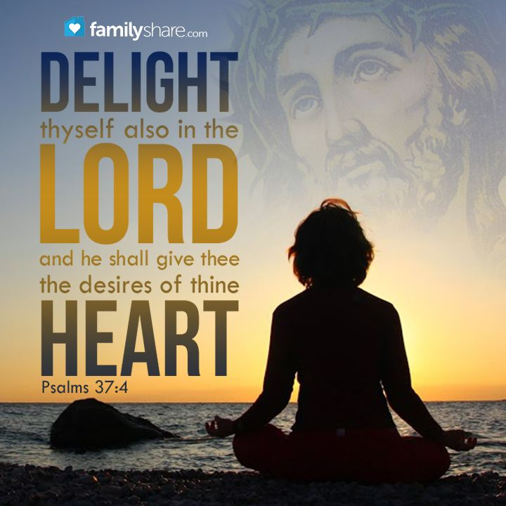 Psalm 37: 4 - Delight thyself also in the Lord; and he shall give thee the desires of thine heart.