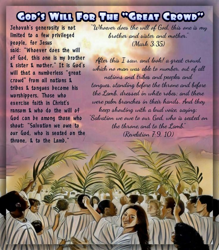 """""""Whoever does the will of God, this one is my brother and sister and mother."""" (Mark 3:35)  After this I saw, and look! a great crowd, which no man was able to number, out of all nations and tribes and peoples and tongues,standing before the throne and before the Lamb, dressed in white robes;and there were palm branches in their hands. And they keep shouting with a loud voice, saying: """"Salvation we owe to our God, who is seated on the throne,and to the Lamb."""" (Revelation 7:9, 10)"""