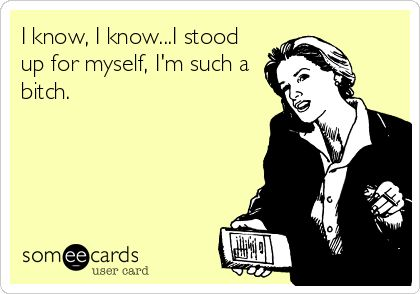 My life story. Saying this next time someone doesn't like the fact that I stood up for myself, minus the swear word. ;)
