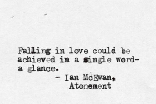 """...falling in love could be achieved in a single word - a glance."" - Atonement by Ian McEwan"