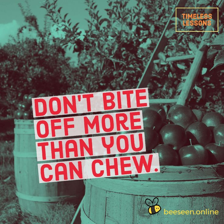 Don't bite off more than you can chew.