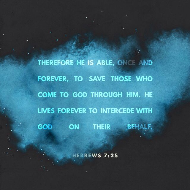 Therefore he is able, once and forever, to save those who come to God through him. He lives forever to intercede with God on their behalf. Hebrews 7:25