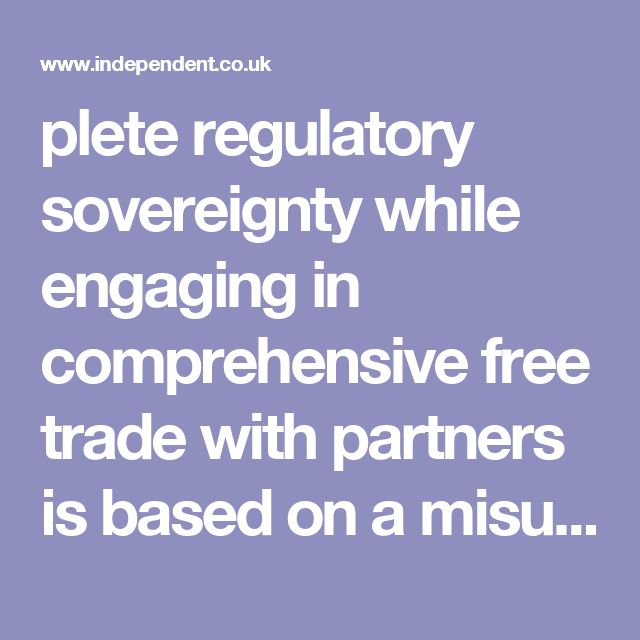 plete regulatory sovereignty while engaging in comprehensive free trade with partners is based on a misunderstanding of the nature of free trade. Modern FTAs involve extensive regulatory harmonisation in order to eliminate non-tariff barriers, and surveillance and dispute resolution arrangements to monitor and enforce implementation. The liberalisation of trade thus requires states to agree to l...