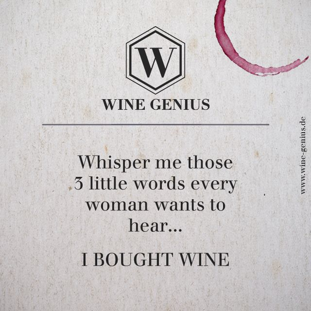 Wine Genius Quote #7. Whisper me those 3 little words every woman wants to hear... I BOUGHT WINE. Shop International Premium Wines at www.wine-genius.de now or check us out on Facebook: www.facebook.com/WineGeniusGermany  #wine #winegenius #winelover #winequotes #drink #girls #woman #wein #zitat