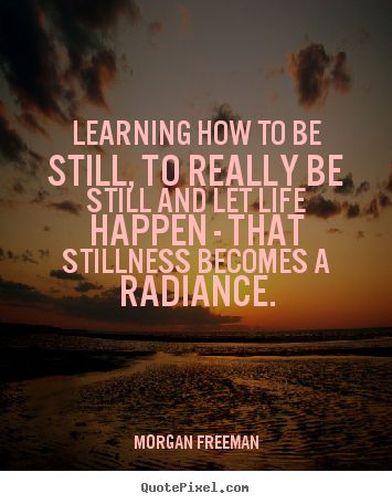 Quotes about life - Learning how to be still, to really be still and let life happen..
