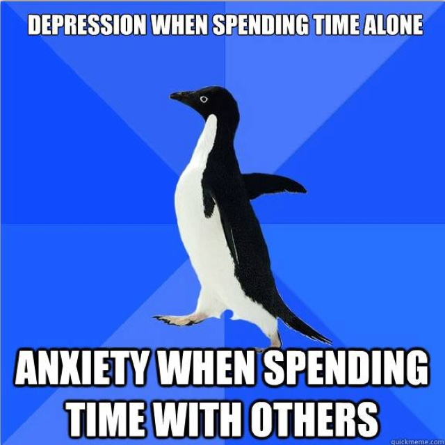 Depression when spending time alone. Anxiety when spending time with others.