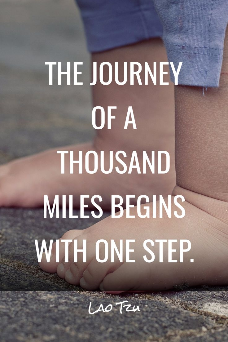 THE JOURNEY OF A THOUSAND MILES BEGINS WITH ONE STEP. / Lao Tzu