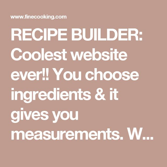 RECIPE BUILDER: Coolest website ever!! You choose ingredients & it gives you measurements. WOW!!